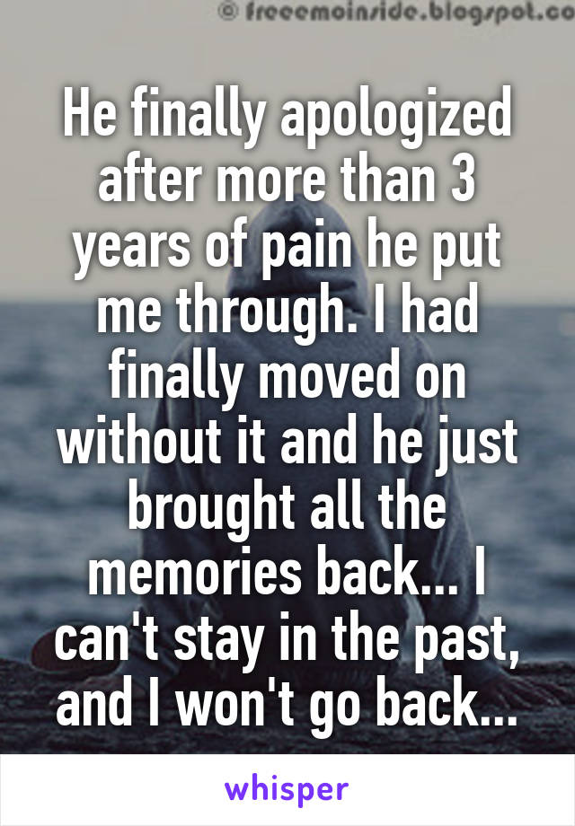 He finally apologized after more than 3 years of pain he put me through. I had finally moved on without it and he just brought all the memories back... I can't stay in the past, and I won't go back...