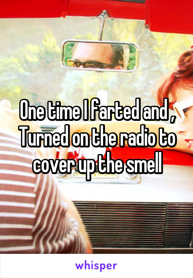 One time I farted and , Turned on the radio to cover up the smell