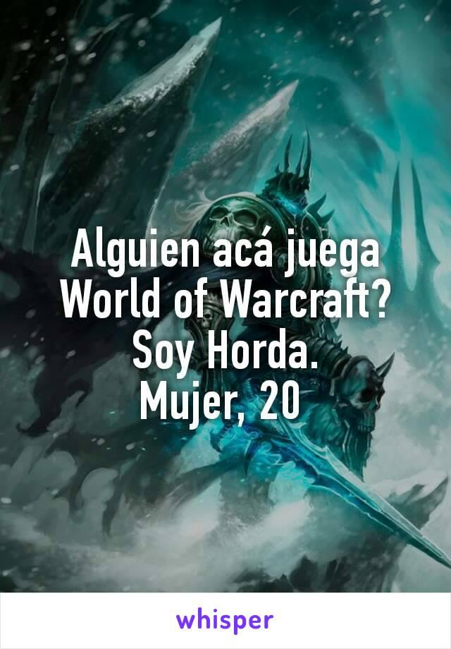 Alguien acá juega World of Warcraft? Soy Horda. Mujer, 20