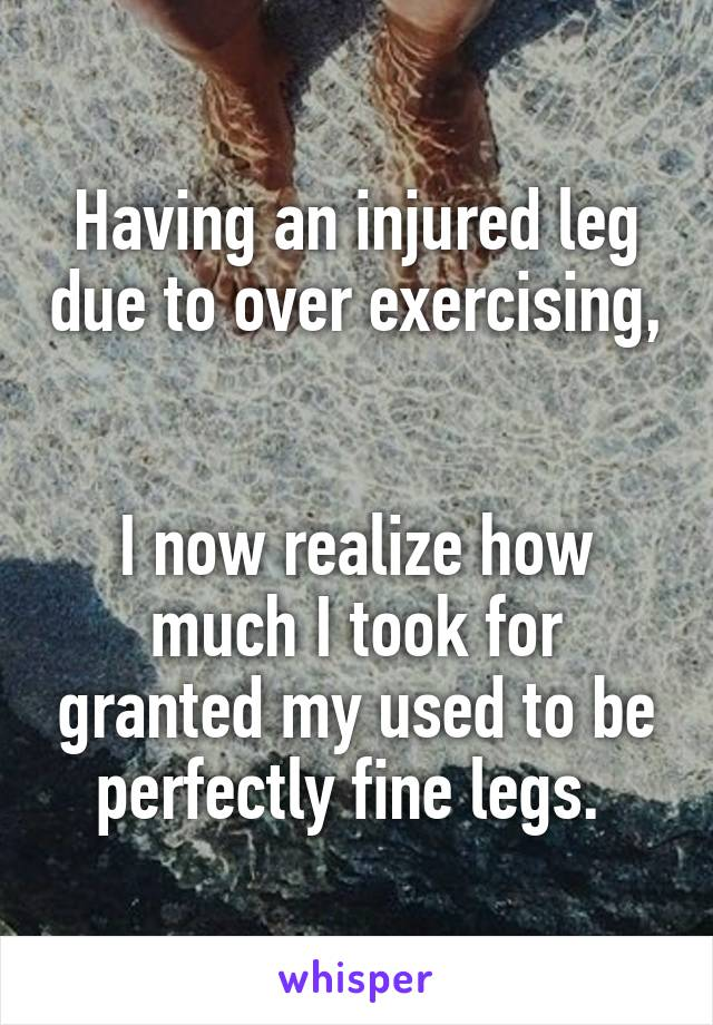 Having an injured leg due to over exercising,   I now realize how much I took for granted my used to be perfectly fine legs.