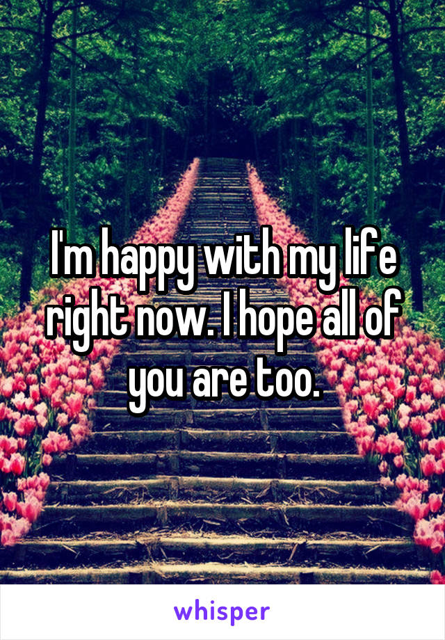 I'm happy with my life right now. I hope all of you are too.