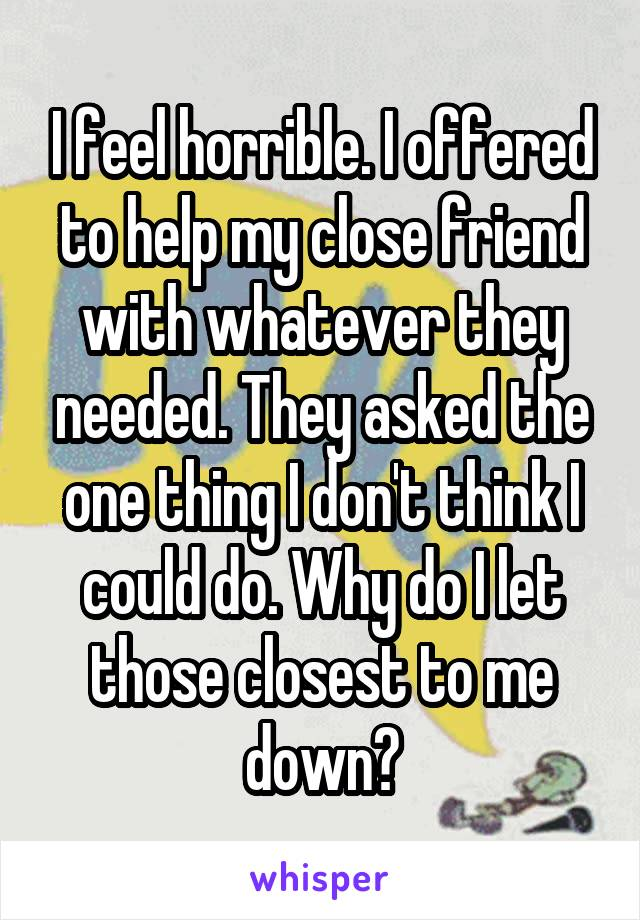 I feel horrible. I offered to help my close friend with whatever they needed. They asked the one thing I don't think I could do. Why do I let those closest to me down?