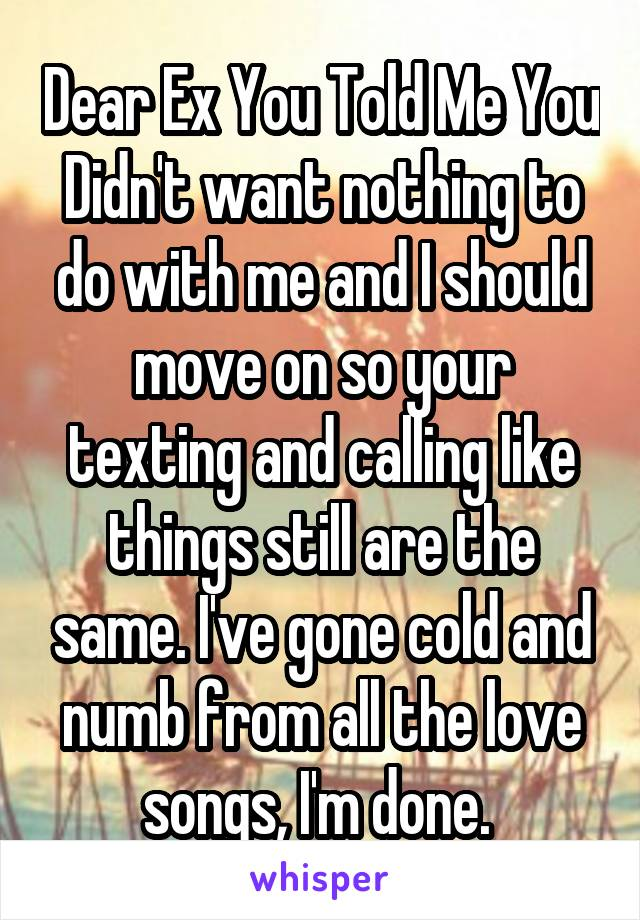 Dear Ex You Told Me You Didn't want nothing to do with me and I should move on so your texting and calling like things still are the same. I've gone cold and numb from all the love songs, I'm done.