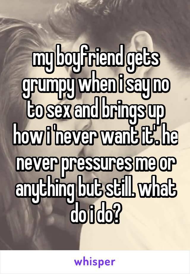 my boyfriend gets grumpy when i say no to sex and brings up how i 'never want it'. he never pressures me or anything but still. what do i do?