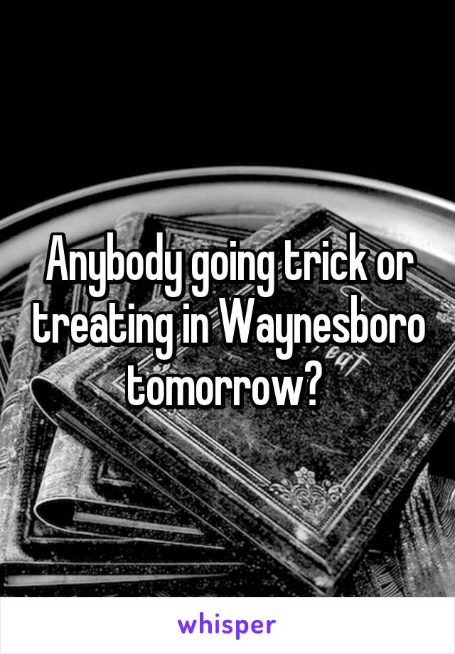 Anybody going trick or treating in Waynesboro tomorrow?