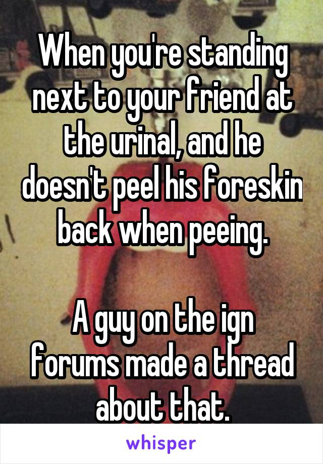 When you're standing next to your friend at the urinal, and he doesn't peel his foreskin back when peeing.  A guy on the ign forums made a thread about that.