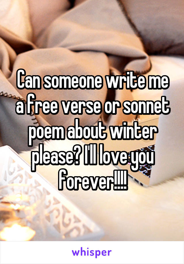 Can someone write me a free verse or sonnet poem about winter please? I'll love you forever!!!!