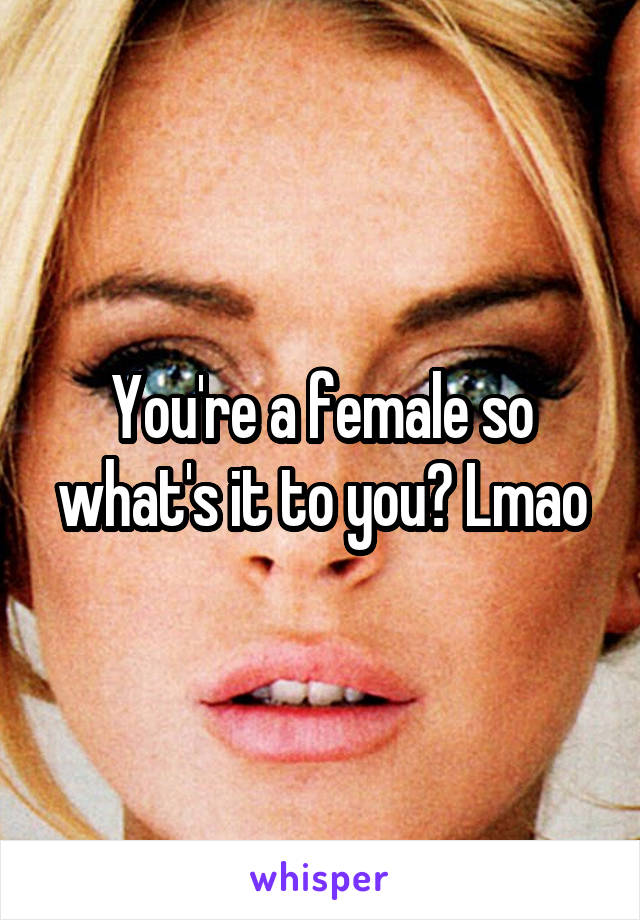 You're a female so what's it to you? Lmao