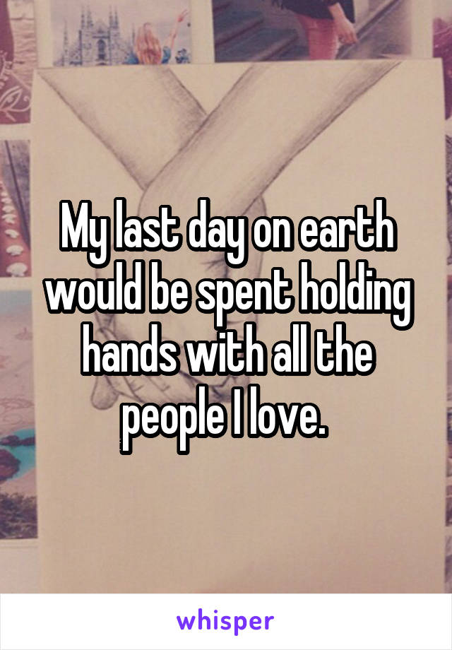 My last day on earth would be spent holding hands with all the people I love.