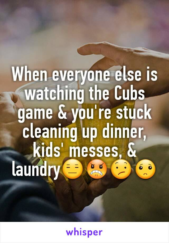 When everyone else is watching the Cubs game & you're stuck cleaning up dinner, kids' messes, & laundry😑😠😕🙁