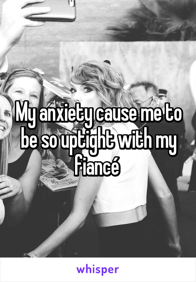 My anxiety cause me to be so uptight with my fiancé