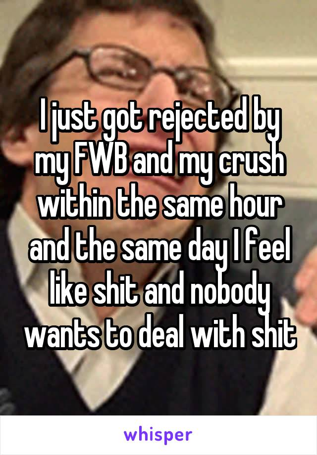 I just got rejected by my FWB and my crush within the same hour and the same day I feel like shit and nobody wants to deal with shit