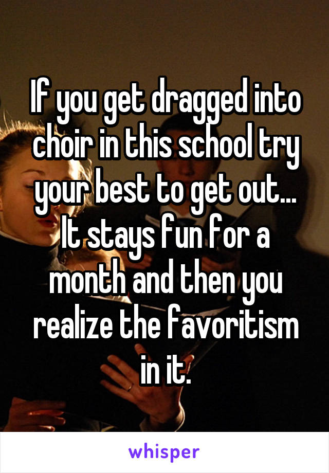 If you get dragged into choir in this school try your best to get out... It stays fun for a month and then you realize the favoritism in it.