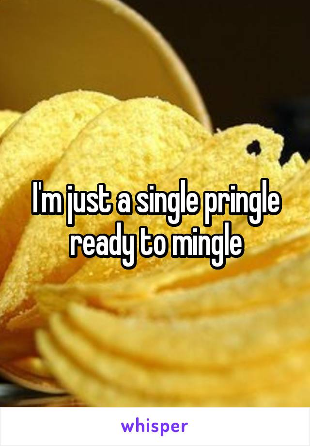I'm just a single pringle ready to mingle