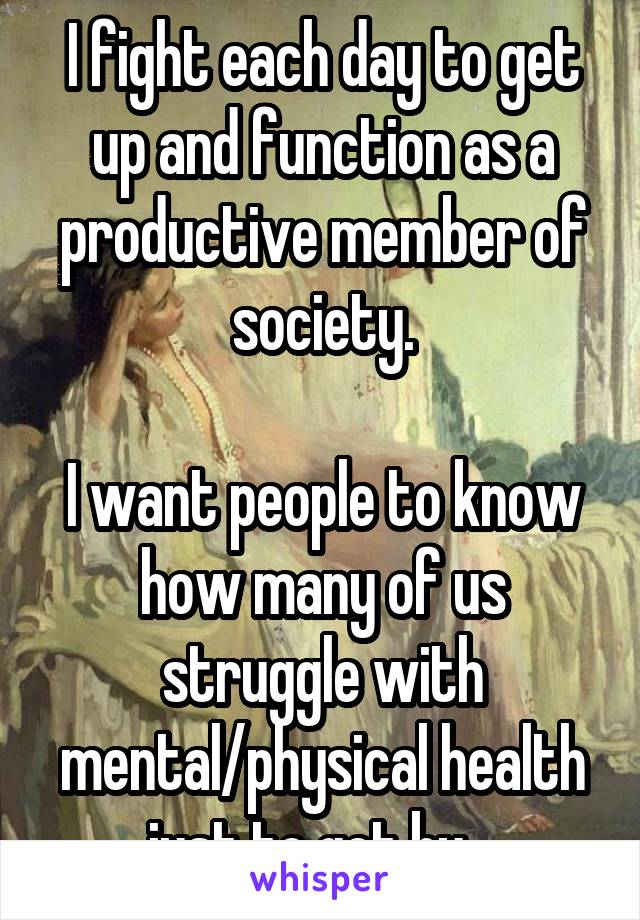 I fight each day to get up and function as a productive member of society.  I want people to know how many of us struggle with mental/physical health just to get by.
