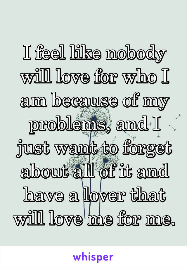 I feel like nobody will love for who I am because of my problems, and I just want to forget about all of it and have a lover that will love me for me.