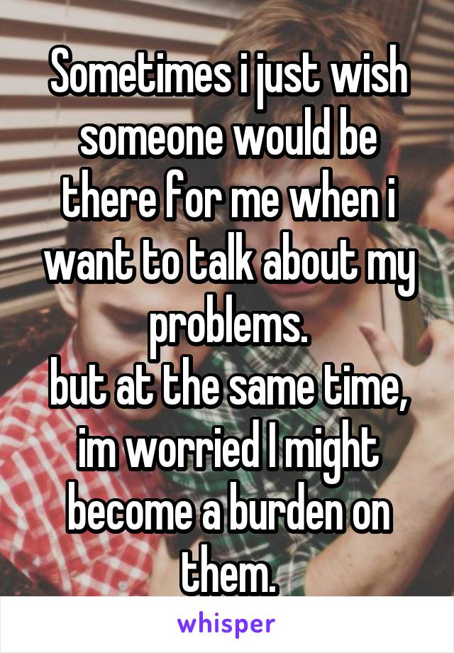 Sometimes i just wish someone would be there for me when i want to talk about my problems. but at the same time, im worried I might become a burden on them.