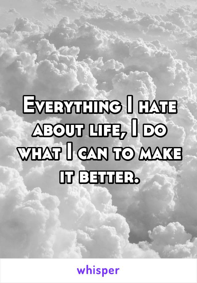Everything I hate about life, I do what I can to make it better.