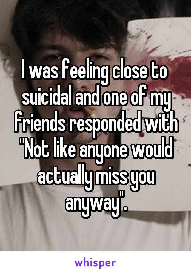 """I was feeling close to  suicidal and one of my friends responded with """"Not like anyone would actually miss you anyway""""."""