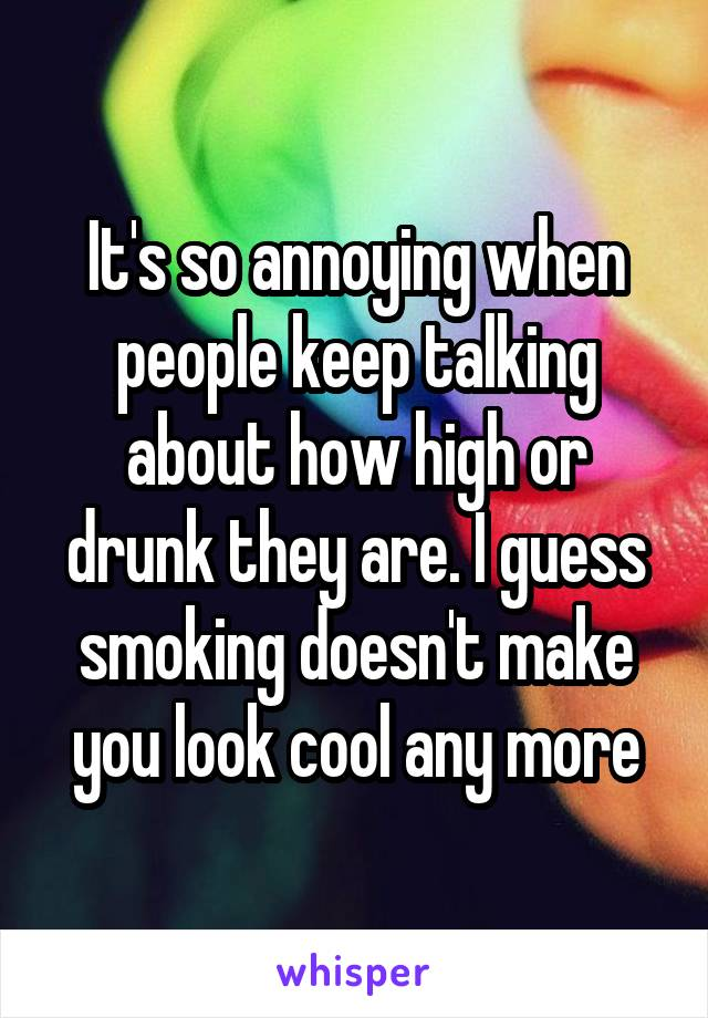 It's so annoying when people keep talking about how high or drunk they are. I guess smoking doesn't make you look cool any more