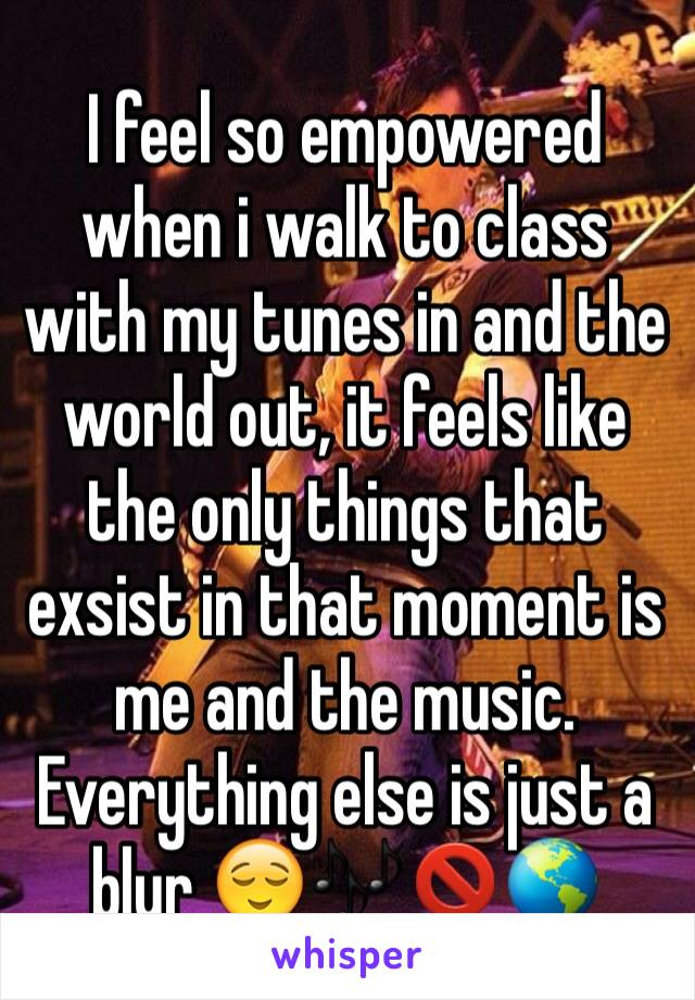 I feel so empowered when i walk to class with my tunes in and the world out, it feels like the only things that exsist in that moment is me and the music. Everything else is just a blur 😌🎶🚫🌎