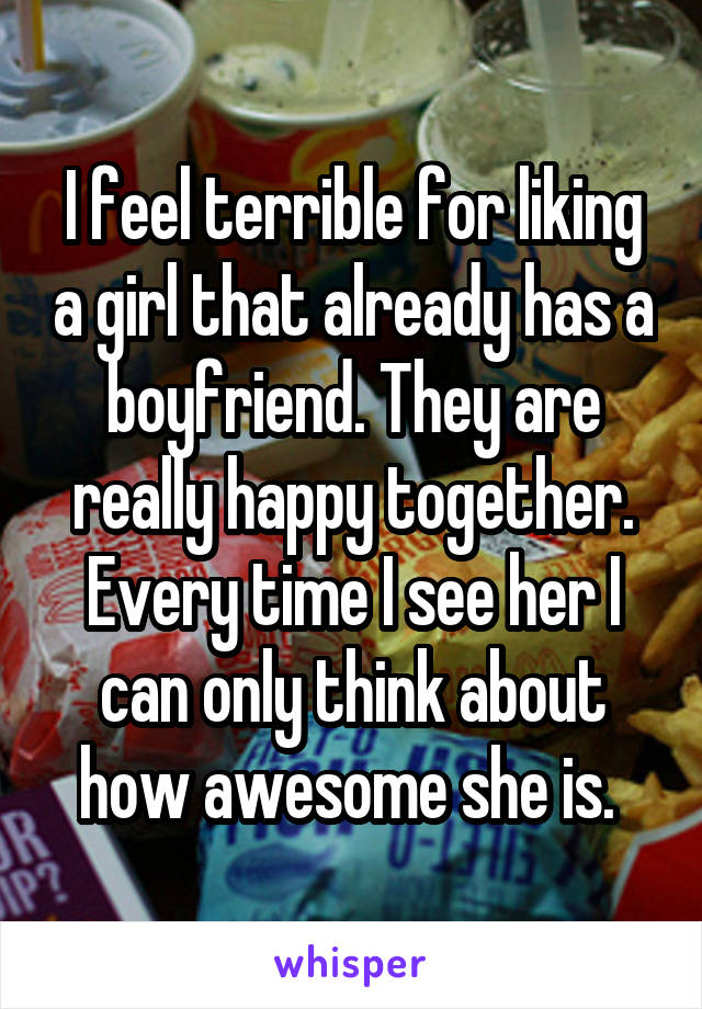 I feel terrible for liking a girl that already has a boyfriend. They are really happy together. Every time I see her I can only think about how awesome she is.