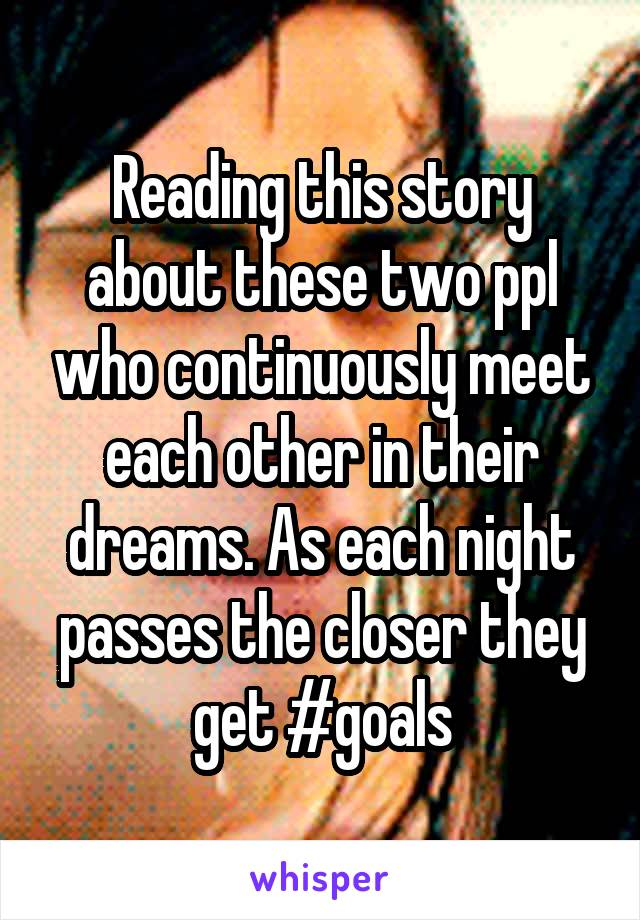 Reading this story about these two ppl who continuously meet each other in their dreams. As each night passes the closer they get #goals