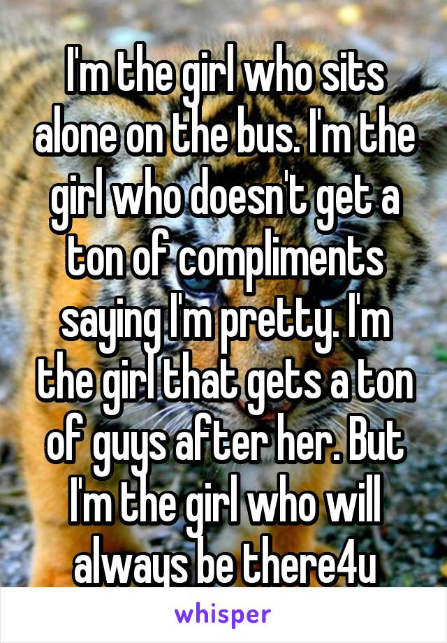I'm the girl who sits alone on the bus. I'm the girl who doesn't get a ton of compliments saying I'm pretty. I'm the girl that gets a ton of guys after her. But I'm the girl who will always be there4u