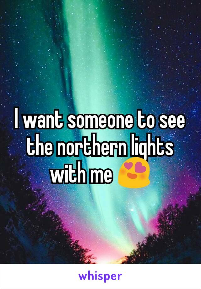 I want someone to see the northern lights with me 😍