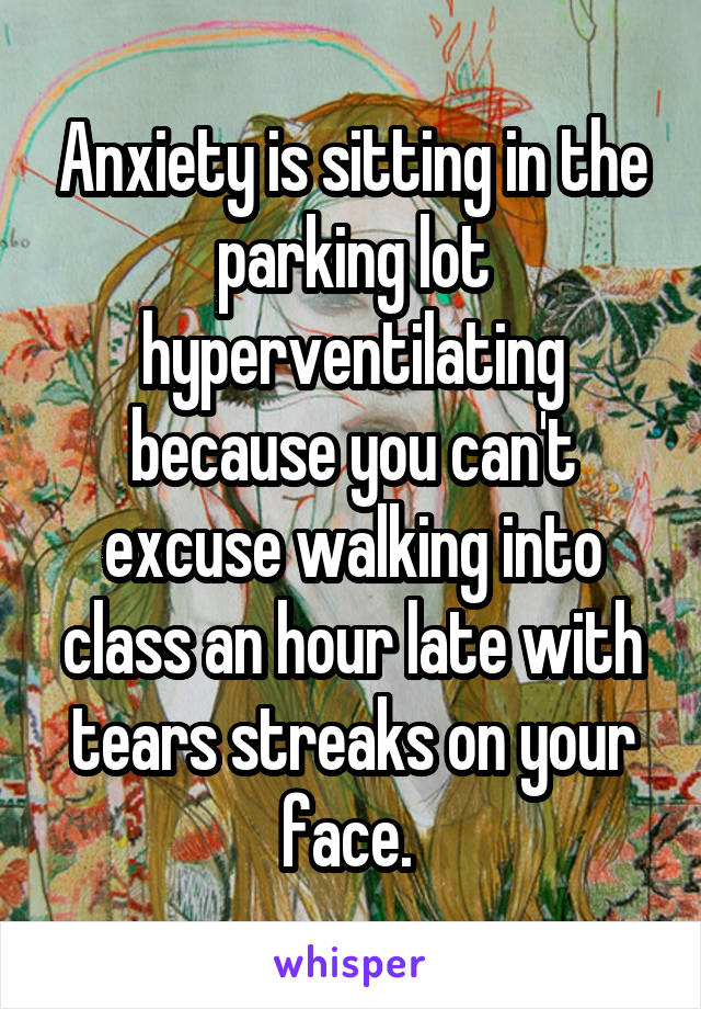 Anxiety is sitting in the parking lot hyperventilating because you can't excuse walking into class an hour late with tears streaks on your face.