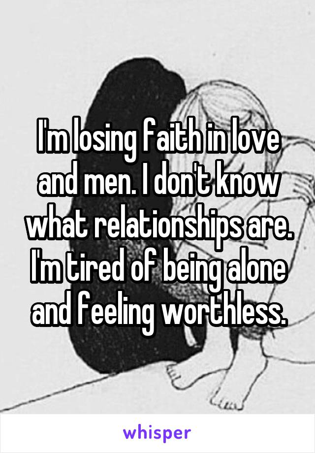 I'm losing faith in love and men. I don't know what relationships are. I'm tired of being alone and feeling worthless.
