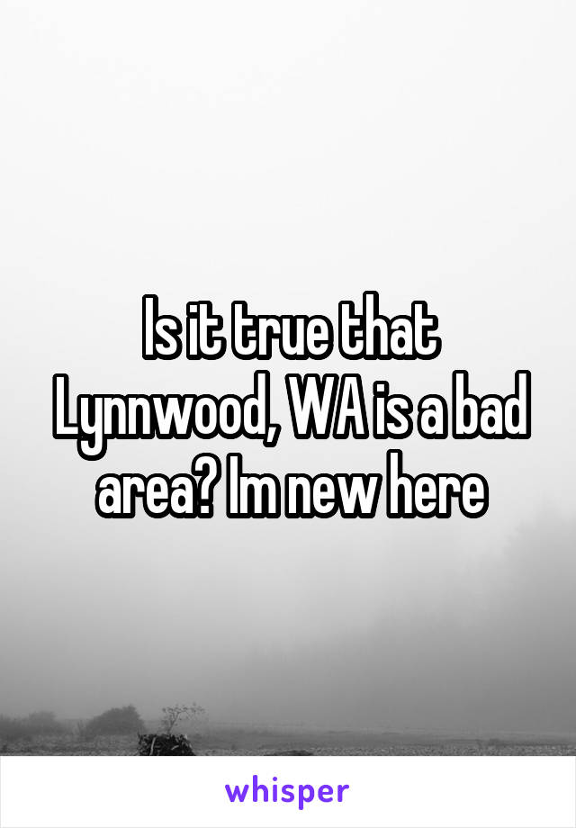 Is it true that Lynnwood, WA is a bad area? Im new here