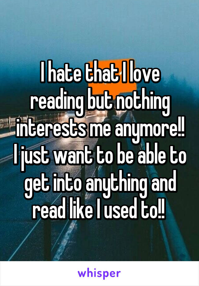 I hate that I love reading but nothing interests me anymore!! I just want to be able to get into anything and read like I used to!!