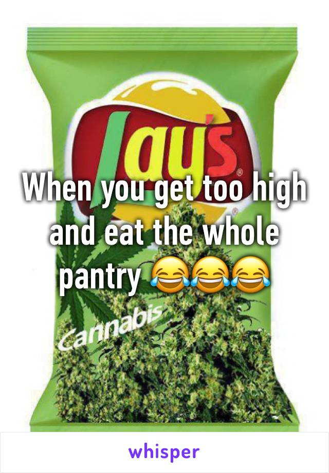 When you get too high and eat the whole pantry 😂😂😂