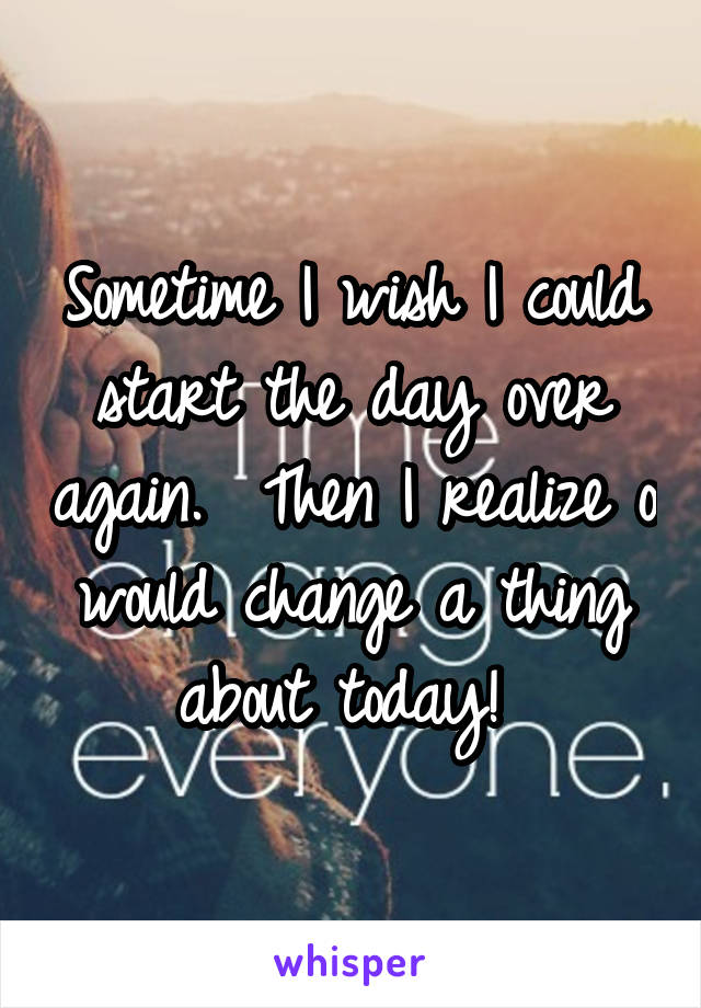 Sometime I wish I could start the day over again.  Then I realize o would change a thing about today!