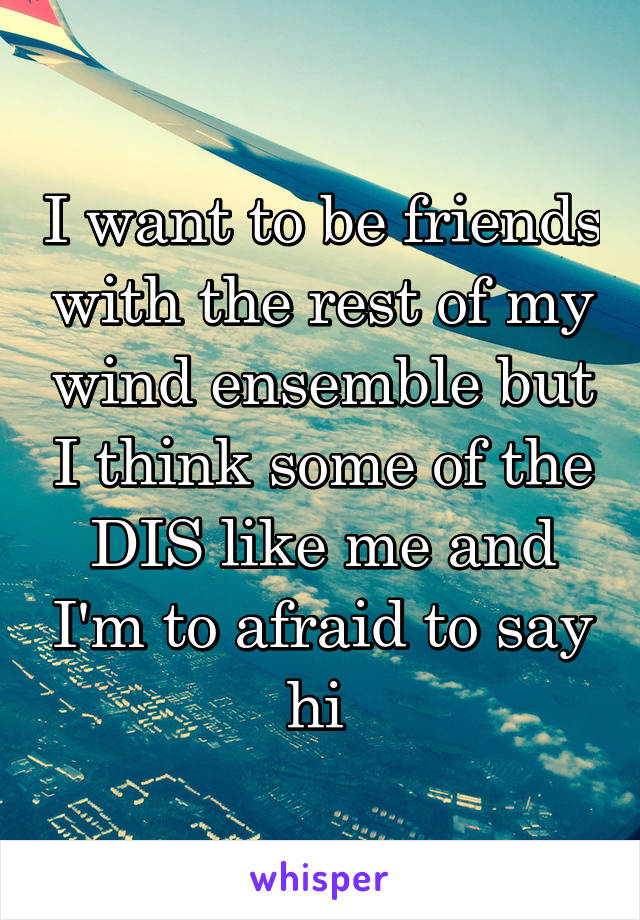 I want to be friends with the rest of my wind ensemble but I think some of the DIS like me and I'm to afraid to say hi