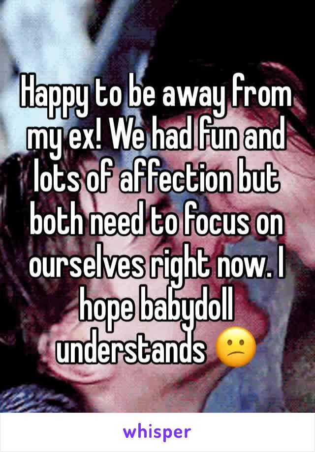 Happy to be away from my ex! We had fun and lots of affection but both need to focus on ourselves right now. I hope babydoll understands 😕