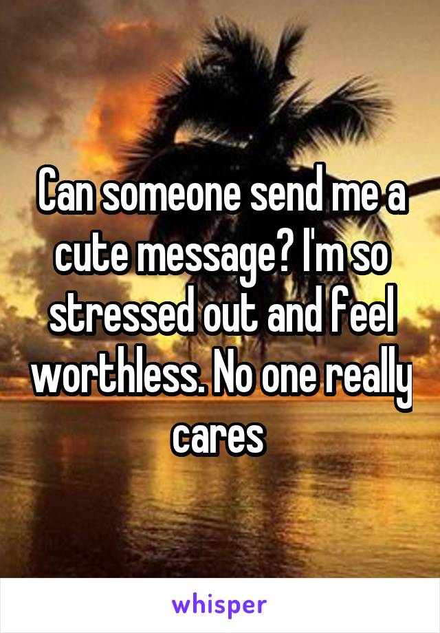 Can someone send me a cute message? I'm so stressed out and feel worthless. No one really cares