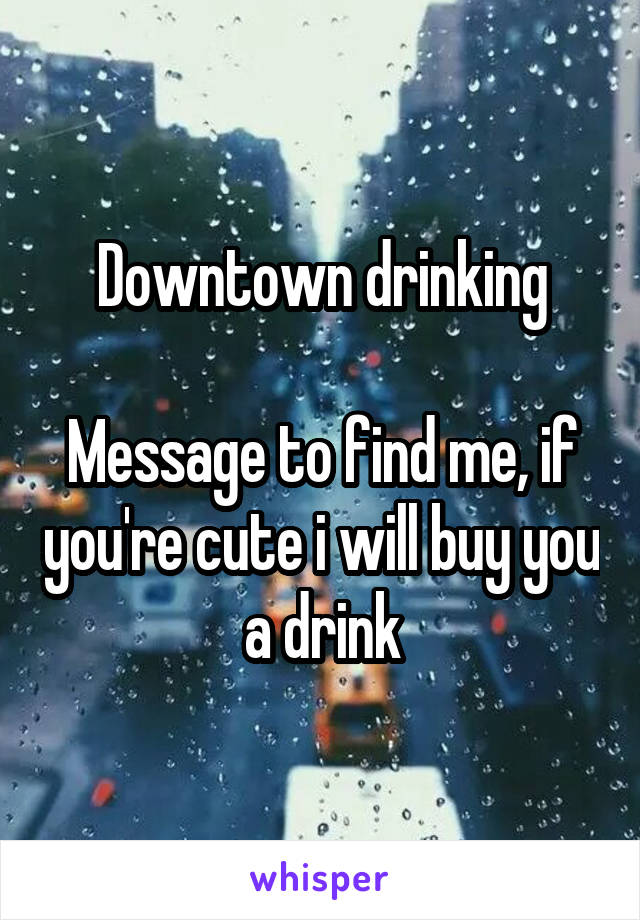 Downtown drinking  Message to find me, if you're cute i will buy you a drink