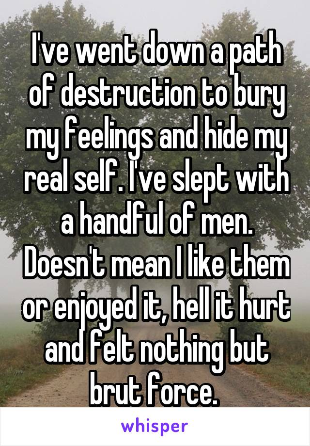 I've went down a path of destruction to bury my feelings and hide my real self. I've slept with a handful of men. Doesn't mean I like them or enjoyed it, hell it hurt and felt nothing but brut force.