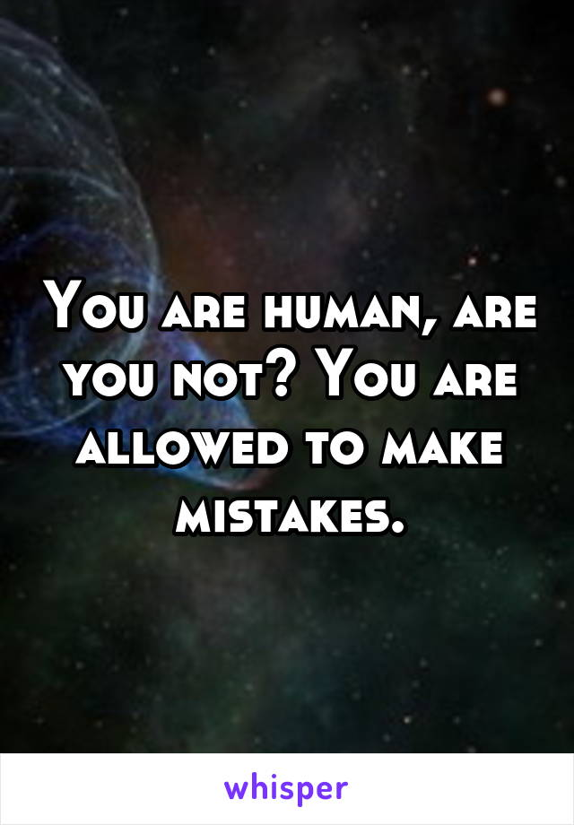 You are human, are you not? You are allowed to make mistakes.