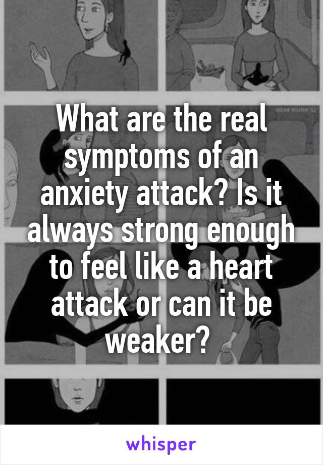 What are the real symptoms of an anxiety attack? Is it always strong enough to feel like a heart attack or can it be weaker?