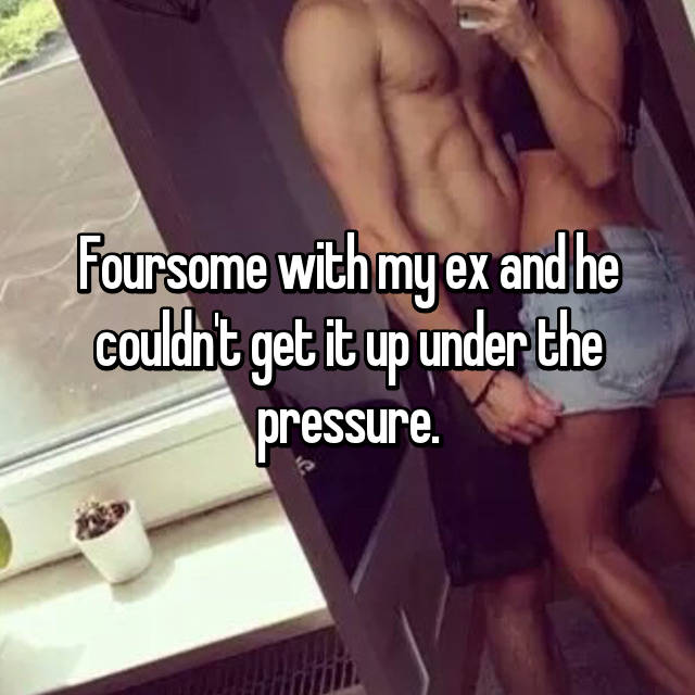 Foursome with my ex and he couldn't get it up under the pressure.