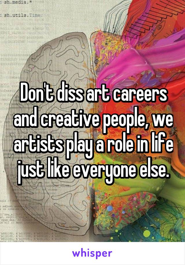 Don't diss art careers and creative people, we artists play a role in life just like everyone else.