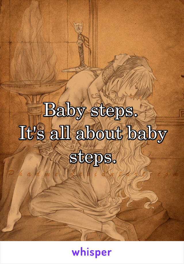 Baby steps.  It's all about baby steps.