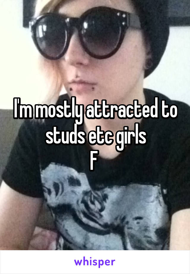 I'm mostly attracted to studs etc girls F