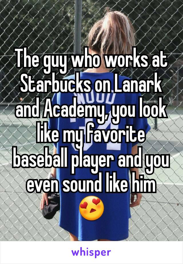 The guy who works at Starbucks on Lanark and Academy, you look like my favorite baseball player and you even sound like him 😍