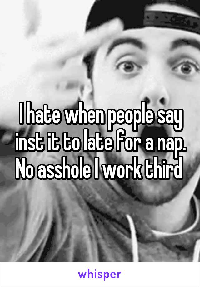 I hate when people say inst it to late for a nap. No asshole I work third