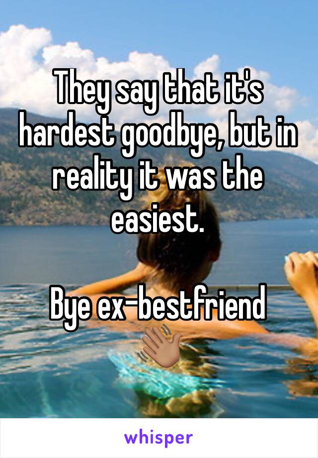 They say that it's hardest goodbye, but in reality it was the easiest.   Bye ex-bestfriend  👋🏽