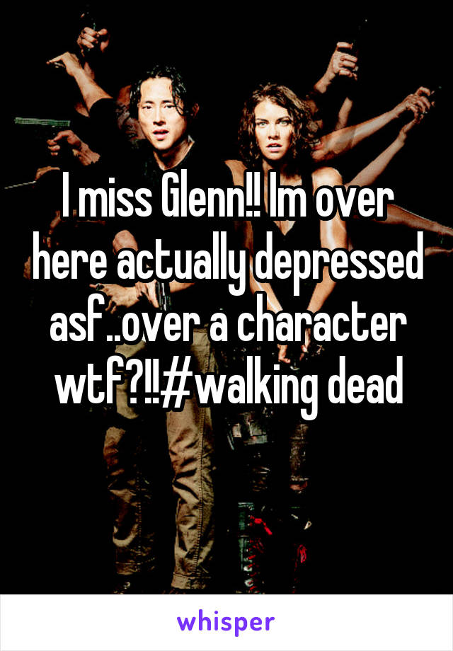 I miss Glenn!! Im over here actually depressed asf..over a character wtf?!!#walking dead